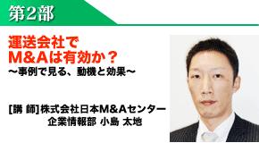 第2部:運送会社でM&Aは有効か?~事例で見る、動機と効果~[講 師]株式会社日本M&Aセンター企業情報部 小島 太地