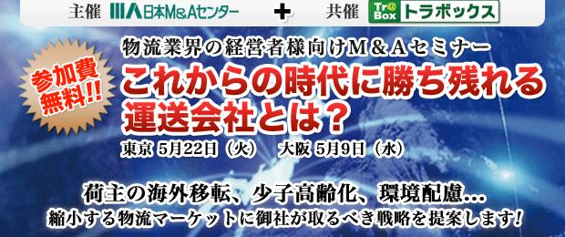 参加費無料!物流業界の経営者様向けM&Aセミナー これからの時代に勝ち残れる運送会社とは? 東京 5月22日(火) 大阪5月9日(水) 荷主の海外移転、少子高齢化、環境配慮… 縮小する物流マーケットに御社が取るべき戦略を提案します!