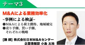 テーマ3 M&Aによる業務効率化 【講師】株式会社日本M&Aセンター 企業情報部 小島大地