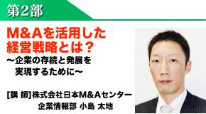 第2部:M&Aを活用した経営戦略とは? ~企業の存続と発展を実現するために~ [講 師]株式会社日本M&Aセンター企業情報部 小島 太地