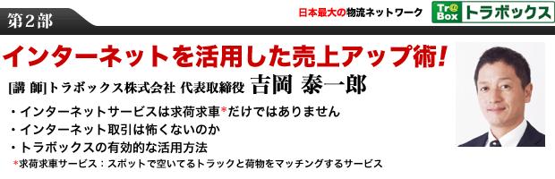 第2部 日本最大の物流ネットワーク トラボックス インターネットを活用した売上アップ術! [講 師] トラボックス株式会社 代表取締役 吉岡 泰一郎 ・インターネットサービスは求荷求車だけではありません ・インターネット取引は怖くないのか ・トラボックスの有効的な活用方法