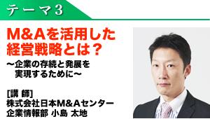 テーマ3 M&Aを活用した経営戦略とは? ~企業の存続と発展を実現するために~  [講 師] 株式会社日本M&Aセンター 企業情報部 小島 太地