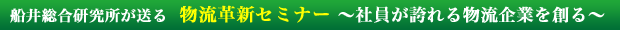 船井総合研究所が送る  物流革新セミナー 〜社員が誇れる物流企業を創る〜