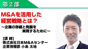 第2部:M&Aを活用した経営戦略とは?~企業の存続と発展を実現するために~ [講 師]株式会社日本M&Aセンター企業情報部 小島 太地