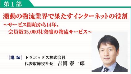 第1部:激動の物流業界で果たすインターネットの役割 [講 師]トラボックス株式会社代表取締役 吉岡 泰一郎
