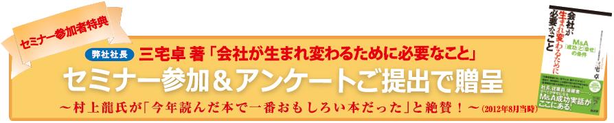 【セミナー参加者特典】 日本M&Aセンター社長 三宅卓 著「会社が生まれ変わるために必要なこと」 セミナー参加&アンケートご提出でプレゼント!! 〜 村上龍氏が「今年読んだ本で一番おもしろい本だった」と絶賛! 〜